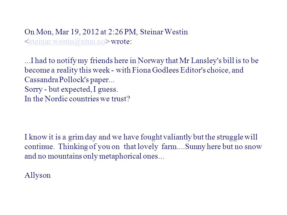 On Mon, Mar 19, 2012 at 2:26 PM, Steinar Westin wrote:...I had to notify my friends here in Norway that Mr Lansley s bill is to be become a reality this week - with Fiona Godlees Editor s choice, and Cassandra Pollock s paper...