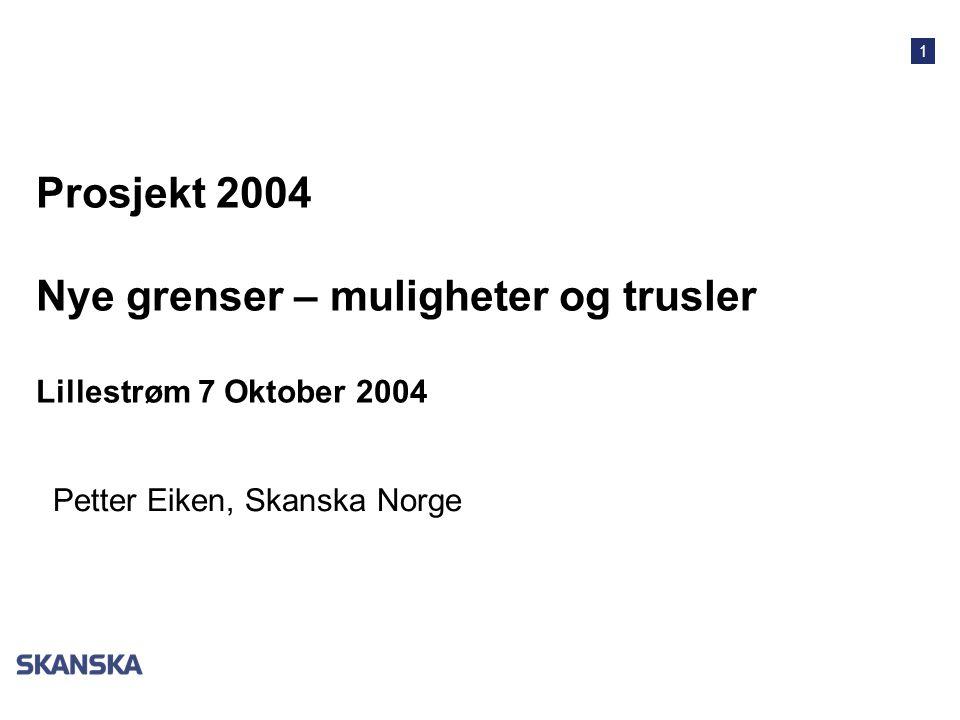 1 Prosjekt 2004 Nye grenser – muligheter og trusler Lillestrøm 7 Oktober 2004 Petter Eiken, Skanska Norge
