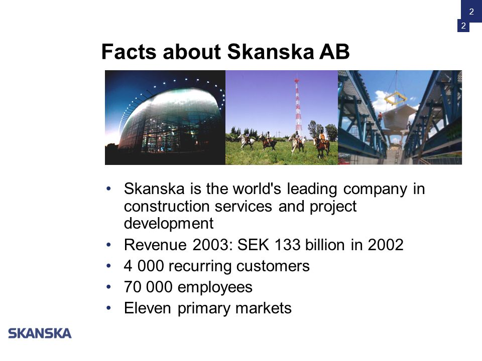 2 Facts about Skanska AB •Skanska is the world s leading company in construction services and project development •Revenue 2003: SEK 133 billion in 2002 •4 000 recurring customers •70 000 employees •Eleven primary markets 2