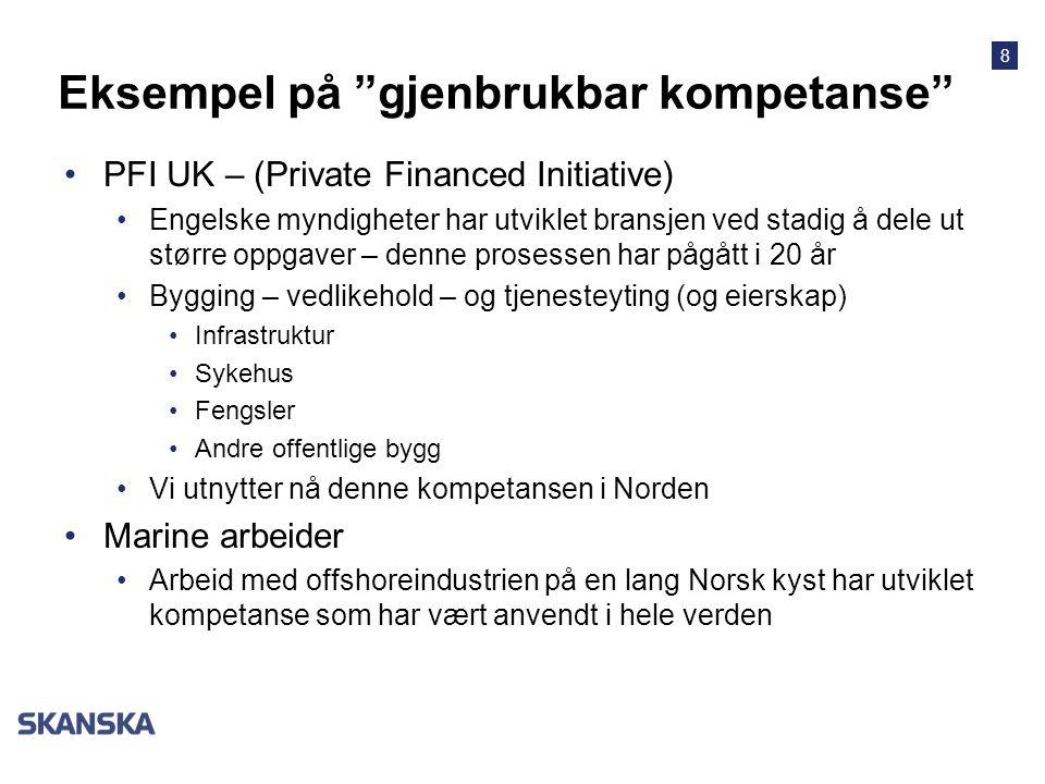 8 Eksempel på gjenbrukbar kompetanse •PFI UK – (Private Financed Initiative) •Engelske myndigheter har utviklet bransjen ved stadig å dele ut større oppgaver – denne prosessen har pågått i 20 år •Bygging – vedlikehold – og tjenesteyting (og eierskap) •Infrastruktur •Sykehus •Fengsler •Andre offentlige bygg •Vi utnytter nå denne kompetansen i Norden •Marine arbeider •Arbeid med offshoreindustrien på en lang Norsk kyst har utviklet kompetanse som har vært anvendt i hele verden