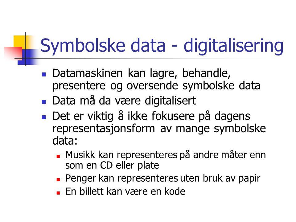 Symbolske data - digitalisering  Datamaskinen kan lagre, behandle, presentere og oversende symbolske data  Data må da være digitalisert  Det er viktig å ikke fokusere på dagens representasjonsform av mange symbolske data:  Musikk kan representeres på andre måter enn som en CD eller plate  Penger kan representeres uten bruk av papir  En billett kan være en kode