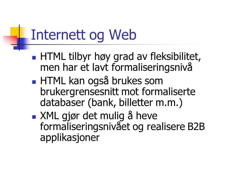 Internett og Web  HTML tilbyr høy grad av fleksibilitet, men har et lavt formaliseringsnivå  HTML kan også brukes som brukergrensesnitt mot formaliserte databaser (bank, billetter m.m.)  XML gjør det mulig å heve formaliseringsnivået og realisere B2B applikasjoner