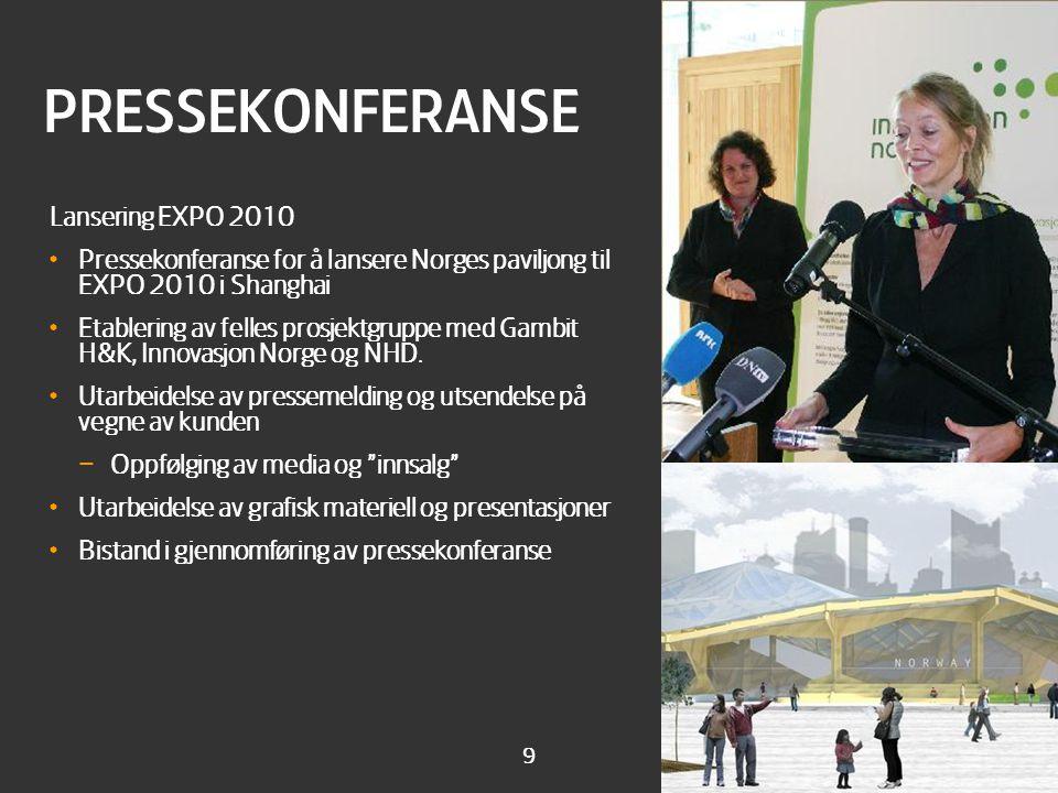 9 PRESSEKONFERANSE Lansering EXPO 2010 • Pressekonferanse for å lansere Norges paviljong til EXPO 2010 i Shanghai • Etablering av felles prosjektgruppe med Gambit H&K, Innovasjon Norge og NHD.