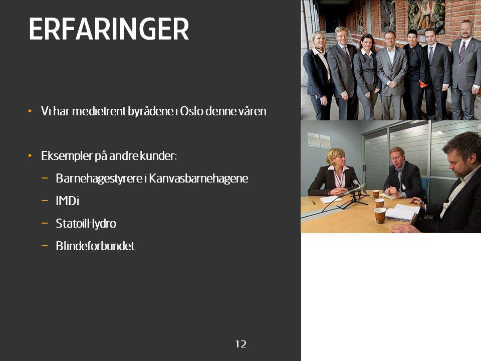 12 ERFARINGER • Vi har medietrent byrådene i Oslo denne våren • Eksempler på andre kunder: – Barnehagestyrere i Kanvasbarnehagene – IMDi – StatoilHydro – Blindeforbundet