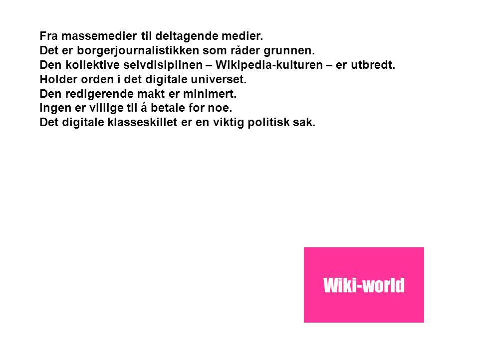 Wiki-world Fra massemedier til deltagende medier. Det er borgerjournalistikken som råder grunnen. Den kollektive selvdisiplinen – Wikipedia-kulturen –