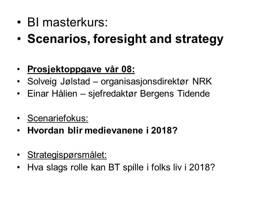 •BI masterkurs: •Scenarios, foresight and strategy •Prosjektoppgave vår 08: •Solveig Jølstad – organisasjonsdirektør NRK •Einar Hålien – sjefredaktør Bergens Tidende •Scenariefokus: •Hvordan blir medievanene i 2018.