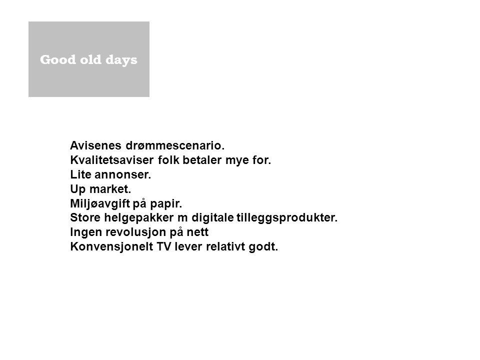Good old days Avisenes drømmescenario. Kvalitetsaviser folk betaler mye for. Lite annonser. Up market. Miljøavgift på papir. Store helgepakker m digit