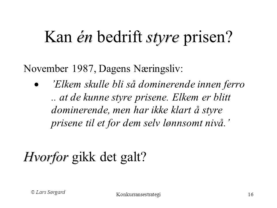 © Lars Sørgard Konkurransestrategi16 énstyre Kan én bedrift styre prisen? November 1987, Dagens Næringsliv:  'Elkem skulle bli så dominerende innen f