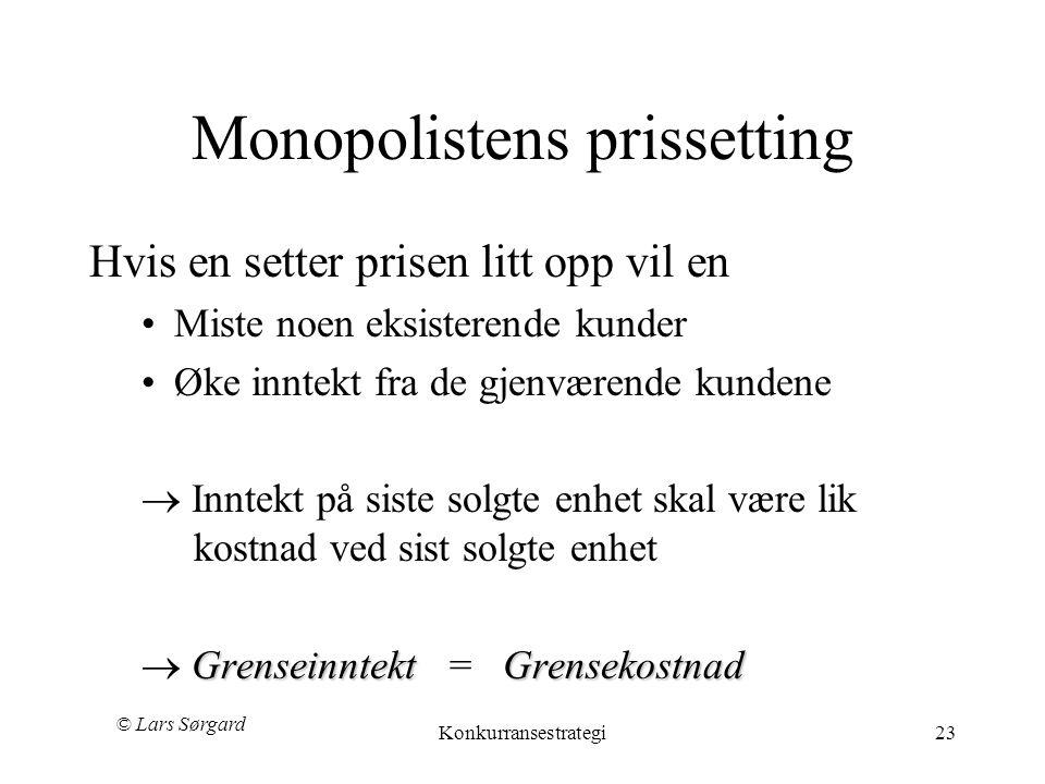 © Lars Sørgard Konkurransestrategi23 Monopolistens prissetting Hvis en setter prisen litt opp vil en •Miste noen eksisterende kunder •Øke inntekt fra