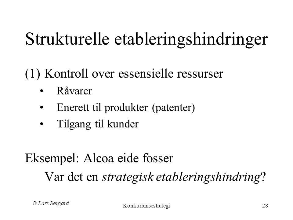© Lars Sørgard Konkurransestrategi28 Strukturelle etableringshindringer (1)Kontroll over essensielle ressurser •Råvarer •Enerett til produkter (patenter) •Tilgang til kunder Eksempel: Alcoa eide fosser Var det en strategisk etableringshindring?