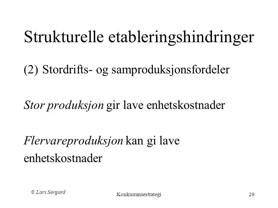 © Lars Sørgard Konkurransestrategi29 Strukturelle etableringshindringer (2)Stordrifts- og samproduksjonsfordeler Stor produksjon gir lave enhetskostnader Flervareproduksjon kan gi lave enhetskostnader