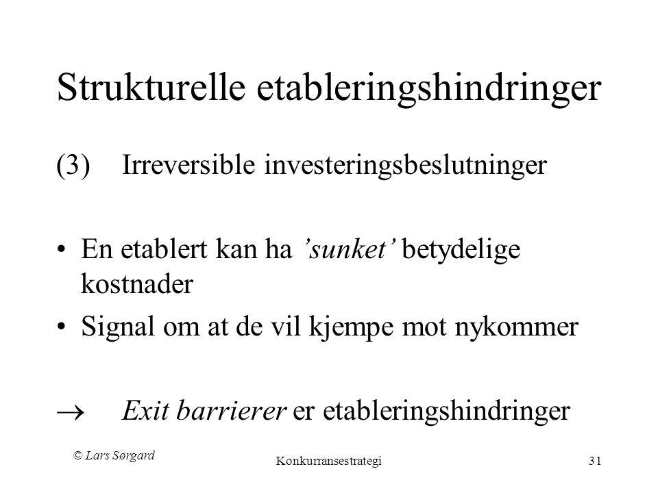 © Lars Sørgard Konkurransestrategi31 Strukturelle etableringshindringer (3)Irreversible investeringsbeslutninger •En etablert kan ha 'sunket' betydelige kostnader •Signal om at de vil kjempe mot nykommer  Exit barrierer er etableringshindringer