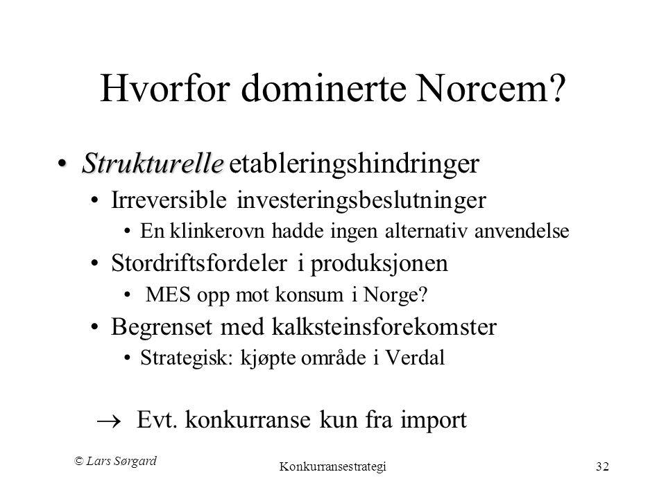 © Lars Sørgard Konkurransestrategi32 Hvorfor dominerte Norcem? •Strukturelle •Strukturelle etableringshindringer •Irreversible investeringsbeslutninge