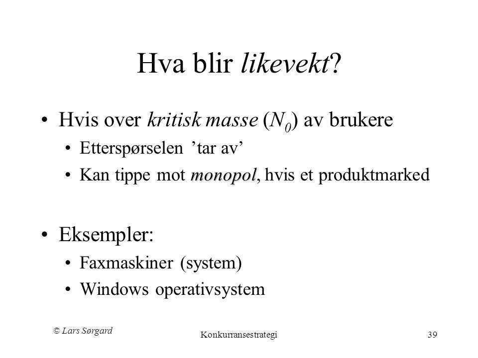 © Lars Sørgard Konkurransestrategi39 Hva blir likevekt? •Hvis over kritisk masse (N 0 ) av brukere •Etterspørselen 'tar av' monopol •Kan tippe mot mon