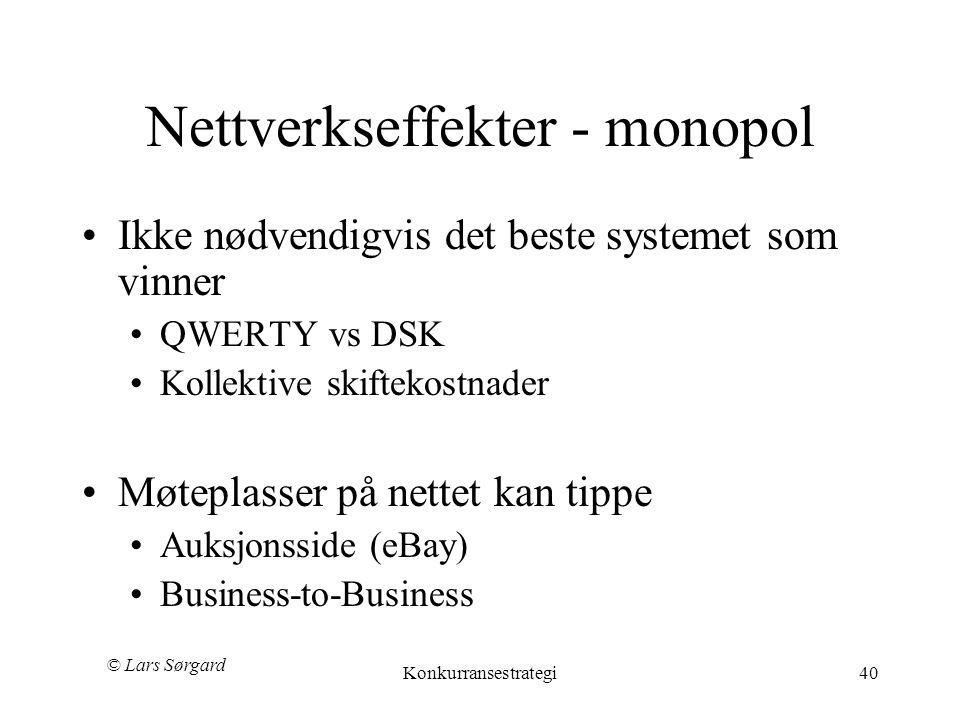 © Lars Sørgard Konkurransestrategi40 Nettverkseffekter - monopol •Ikke nødvendigvis det beste systemet som vinner •QWERTY vs DSK •Kollektive skiftekostnader •Møteplasser på nettet kan tippe •Auksjonsside (eBay) •Business-to-Business