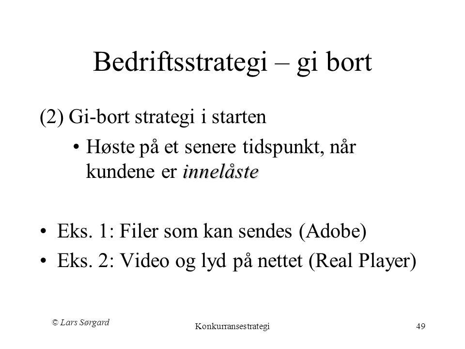 © Lars Sørgard Konkurransestrategi49 Bedriftsstrategi – gi bort (2) Gi-bort strategi i starten innelåste •Høste på et senere tidspunkt, når kundene er innelåste •Eks.