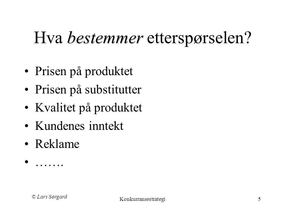 © Lars Sørgard Konkurransestrategi5 bestemmer Hva bestemmer etterspørselen? •Prisen på produktet •Prisen på substitutter •Kvalitet på produktet •Kunde