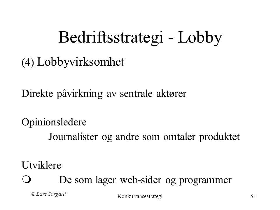 © Lars Sørgard Konkurransestrategi51 Bedriftsstrategi - Lobby (4) Lobbyvirksomhet Direkte påvirkning av sentrale aktører Opinionsledere Journalister og andre som omtaler produktet Utviklere m De som lager web-sider og programmer