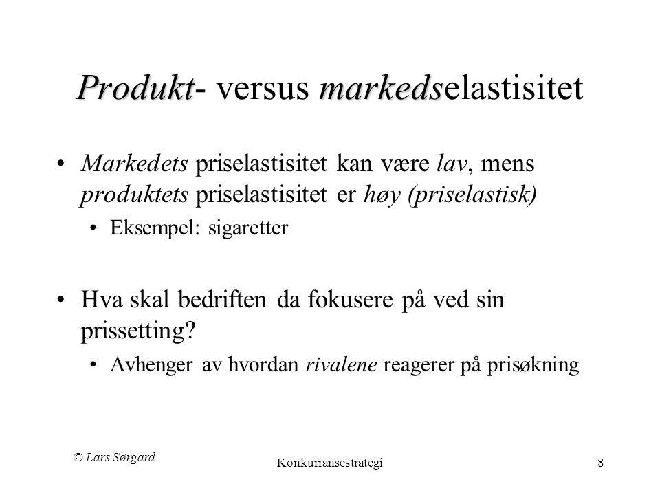 © Lars Sørgard Konkurransestrategi8 Produktmarkeds Produkt- versus markedselastisitet •Markedets priselastisitet kan være lav, mens produktets priselastisitet er høy (priselastisk) •Eksempel: sigaretter •Hva skal bedriften da fokusere på ved sin prissetting.