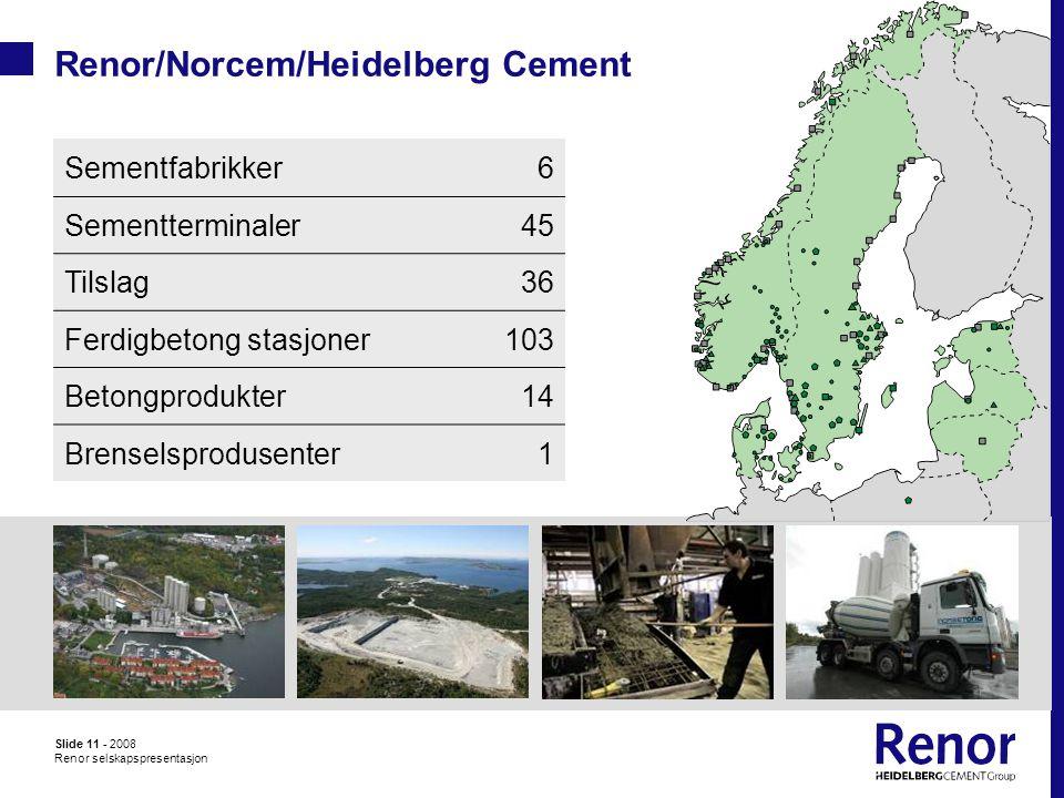 Slide 11 - 2008 Renor selskapspresentasjon Renor/Norcem/Heidelberg Cement Sementfabrikker6 Sementterminaler45 Tilslag36 Ferdigbetong stasjoner103 Betongprodukter14 Brenselsprodusenter1