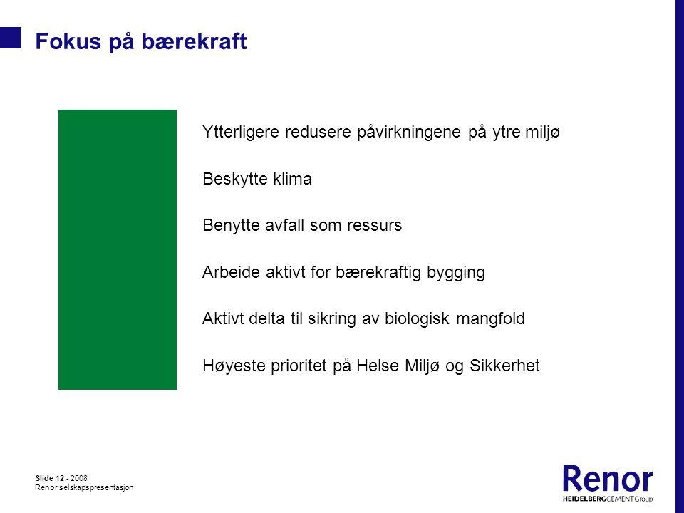 Slide 12 - 2008 Renor selskapspresentasjon Fokus på bærekraft Høyeste prioritet på Helse Miljø og Sikkerhet Aktivt delta til sikring av biologisk mangfold Arbeide aktivt for bærekraftig bygging Benytte avfall som ressurs Beskytte klima Ytterligere redusere påvirkningene på ytre miljø
