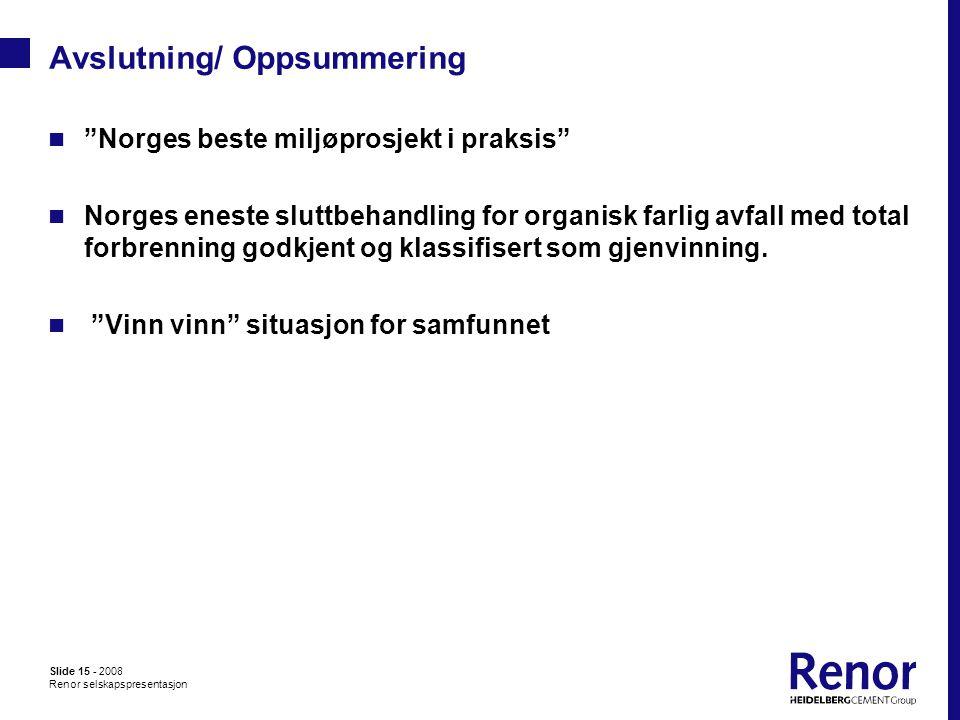 Slide 15 - 2008 Renor selskapspresentasjon Avslutning/ Oppsummering  Norges beste miljøprosjekt i praksis  Norges eneste sluttbehandling for organisk farlig avfall med total forbrenning godkjent og klassifisert som gjenvinning.