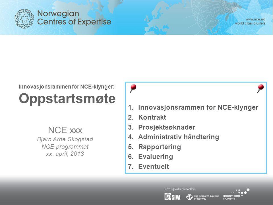 Innovasjonsrammen for NCE-klynger: Oppstartsmøte 1.Innovasjonsrammen for NCE-klynger 2.Kontrakt 3.Prosjektsøknader 4.Administrativ håndtering 5.Rapportering 6.Evaluering 7.Eventuelt NCE xxx Bjørn Arne Skogstad NCE-programmet xx.