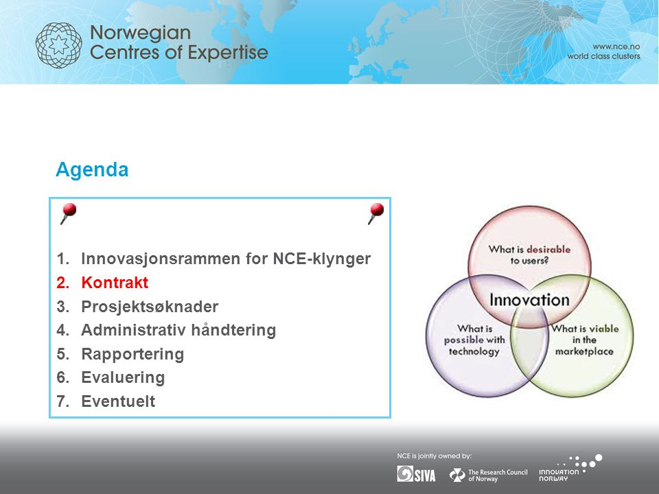 Agenda 1.Innovasjonsrammen for NCE-klynger 2.Kontrakt 3.Prosjektsøknader 4.Administrativ håndtering 5.Rapportering 6.Evaluering 7.Eventuelt