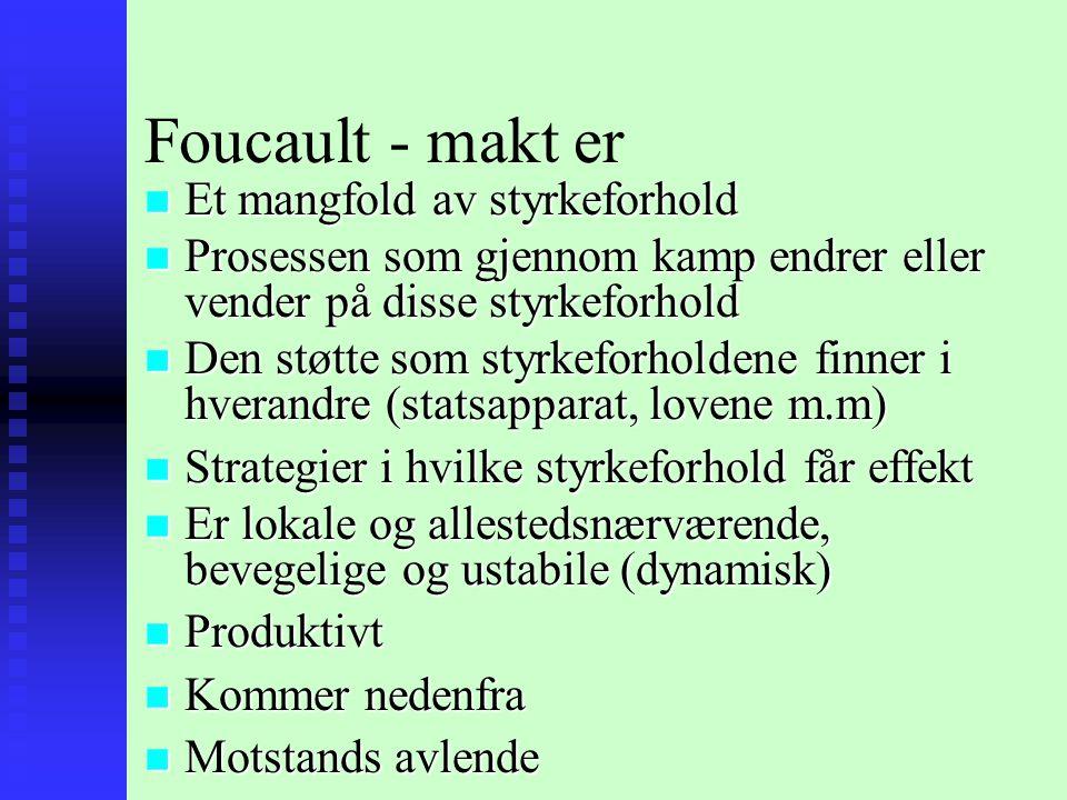 Foucault - makt er n Et mangfold av styrkeforhold n Prosessen som gjennom kamp endrer eller vender på disse styrkeforhold n Den støtte som styrkeforholdene finner i hverandre (statsapparat, lovene m.m) n Strategier i hvilke styrkeforhold får effekt n Er lokale og allestedsnærværende, bevegelige og ustabile (dynamisk) n Produktivt n Kommer nedenfra n Motstands avlende