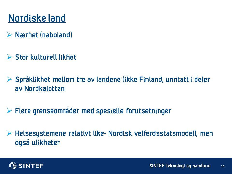 SINTEF Teknologi og samfunn Nordiske land 14  Nærhet (naboland)  Stor kulturell likhet  Språklikhet mellom tre av landene (ikke Finland, unntatt i deler av Nordkalotten  Flere grenseområder med spesielle forutsetninger  Helsesystemene relativt like- Nordisk velferdsstatsmodell, men også ulikheter