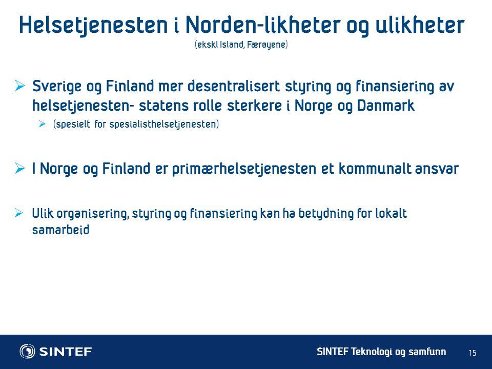 SINTEF Teknologi og samfunn Helsetjenesten i Norden-likheter og ulikheter (ekskl Island, Færøyene) 15  Sverige og Finland mer desentralisert styring og finansiering av helsetjenesten- statens rolle sterkere i Norge og Danmark  (spesielt for spesialisthelsetjenesten)  I Norge og Finland er primærhelsetjenesten et kommunalt ansvar  Ulik organisering, styring og finansiering kan ha betydning for lokalt samarbeid