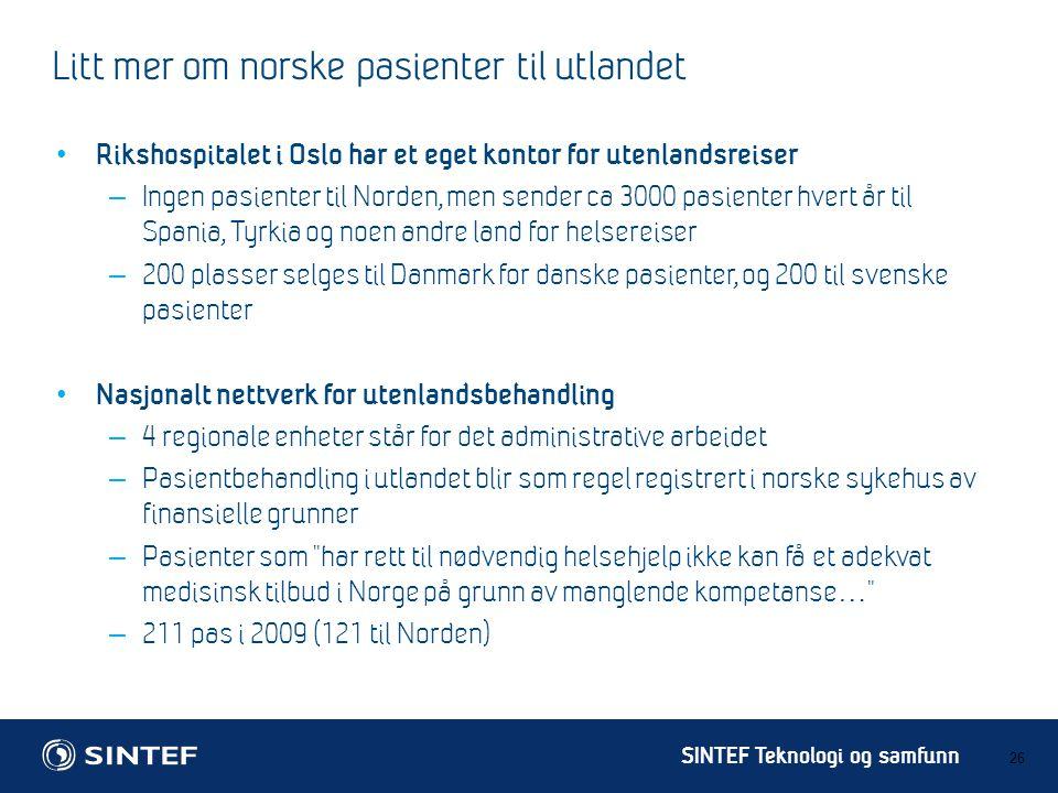 SINTEF Teknologi og samfunn Litt mer om norske pasienter til utlandet 26 • Rikshospitalet i Oslo har et eget kontor for utenlandsreiser – Ingen pasienter til Norden, men sender ca 3000 pasienter hvert år til Spania, Tyrkia og noen andre land for helsereiser – 200 plasser selges til Danmark for danske pasienter, og 200 til svenske pasienter • Nasjonalt nettverk for utenlandsbehandling – 4 regionale enheter står for det administrative arbeidet – Pasientbehandling i utlandet blir som regel registrert i norske sykehus av finansielle grunner – Pasienter som har rett til nødvendig helsehjelp ikke kan få et adekvat medisinsk tilbud i Norge på grunn av manglende kompetanse … – 211 pas i 2009 (121 til Norden)