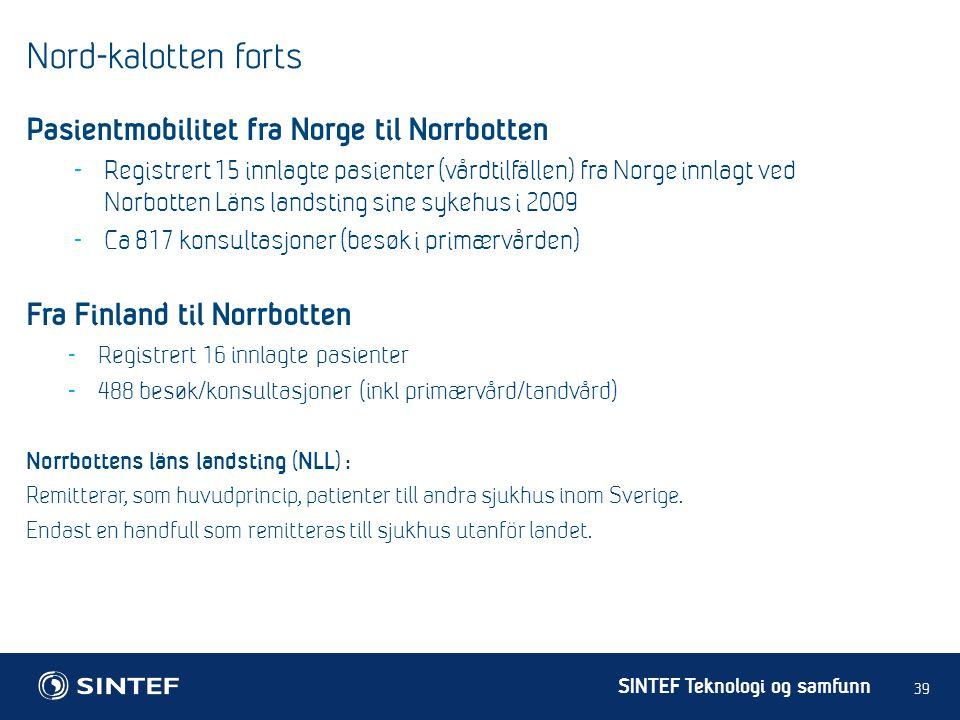 SINTEF Teknologi og samfunn Nord-kalotten forts 39 Pasientmobilitet fra Norge til Norrbotten - Registrert 15 innlagte pasienter (vårdtilfällen) fra Norge innlagt ved Norbotten Läns landsting sine sykehus i 2009 - Ca 817 konsultasjoner (besøk i primærvården) Fra Finland til Norrbotten - Registrert 16 innlagte pasienter - 488 besøk/konsultasjoner (inkl primærvård/tandvård) Norrbottens läns landsting (NLL) : Remitterar, som huvudprincip, patienter till andra sjukhus inom Sverige.