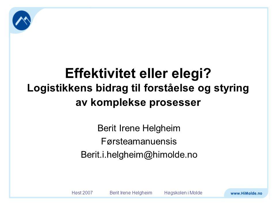 Høst 2007 Berit Irene Helgheim Høgskolen i Molde Effektivitet eller elegi? Logistikkens bidrag til forståelse og styring av komplekse prosesser Berit
