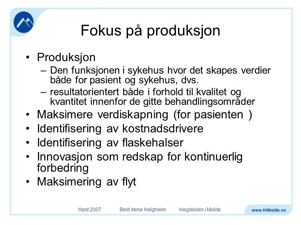 Høst 2007 Berit Irene Helgheim Høgskolen i Molde Fokus på produksjon •Produksjon –Den funksjonen i sykehus hvor det skapes verdier både for pasient og