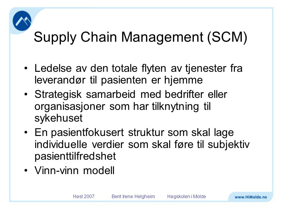 Høst 2007 Berit Irene Helgheim Høgskolen i Molde Supply Chain Management (SCM) •Ledelse av den totale flyten av tjenester fra leverandør til pasienten