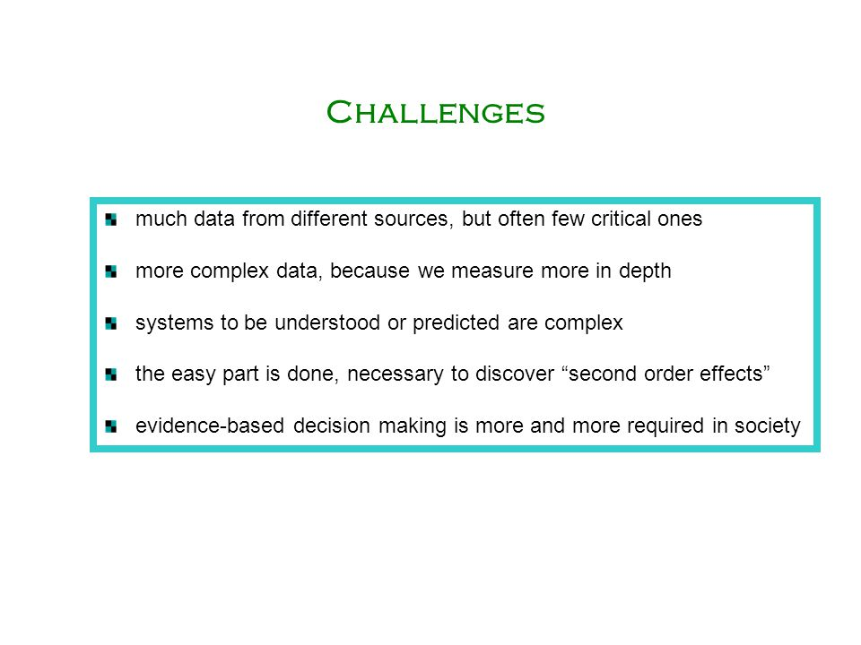 much data from different sources, but often few critical ones more complex data, because we measure more in depth systems to be understood or predicted are complex the easy part is done, necessary to discover second order effects evidence-based decision making is more and more required in society Challenges