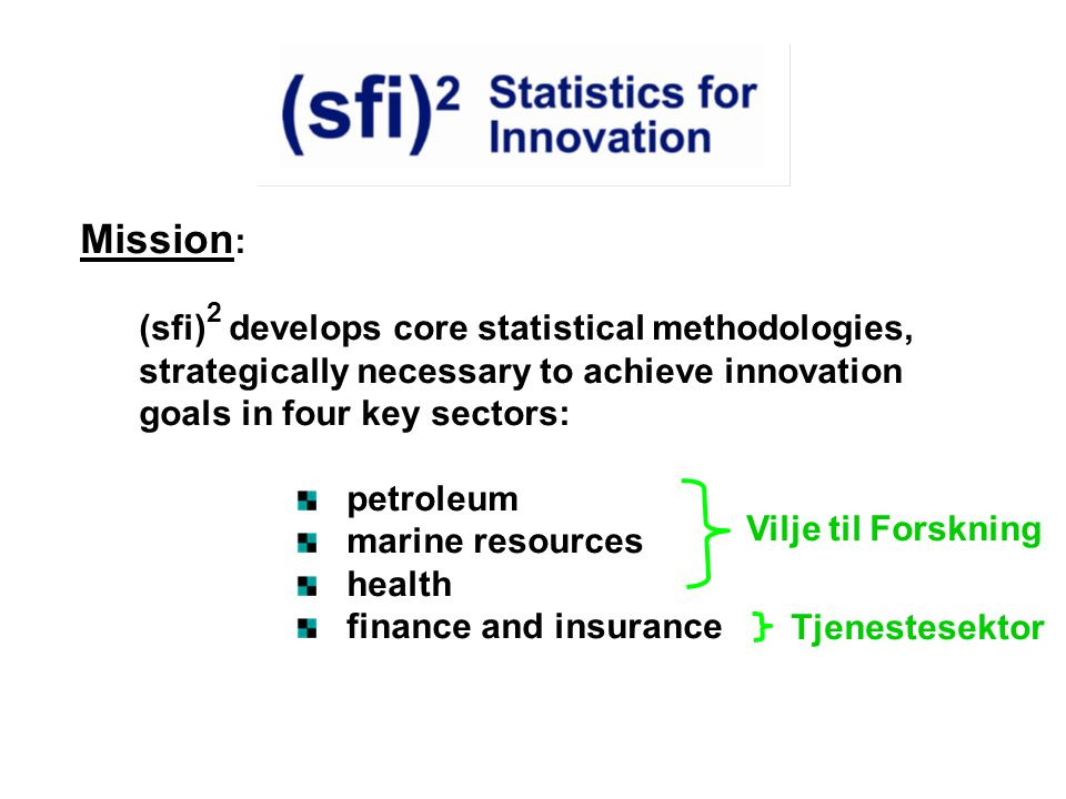 Mission : (sfi) 2 develops core statistical methodologies, strategically necessary to achieve innovation goals in four key sectors: petroleum marine resources health finance and insurance Vilje til Forskning Tjenestesektor