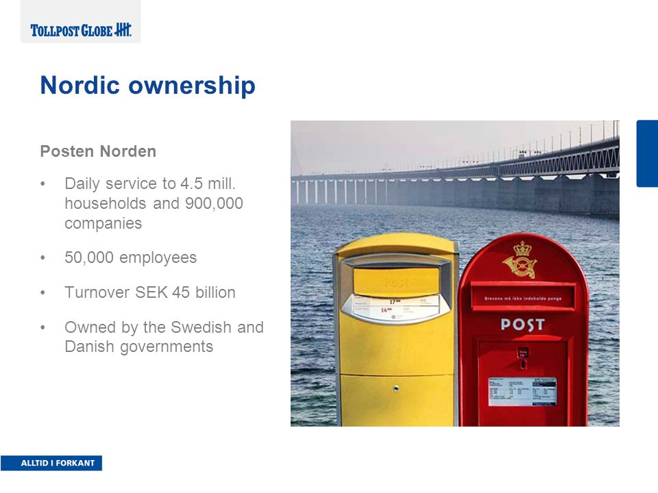 Nordic infrastructure Norway: •Turnover 2.6 billion NOK and 900 employees •29 terminals and 700 places of delivery •60,000 parcels and 20,000 pallets daily Sweden: •Turnover 9.2 billion NOK and 5000 employees •8 terminals, 134 centres and 1600 places of delivery •210,000 parcels and 8000 pallets daily Denmark: •Turnover 2.4 billion NOK and 800 employees •300 distribution centres and 615 postal outlets •190,000 parcels and 30,000 pallets daily Finland: •Turnover 0.5 billion NOK and 70 employees •2 HUBS, 30 terminals and 1200 places of delivery •10,000 parcels and 1000 pallets daily