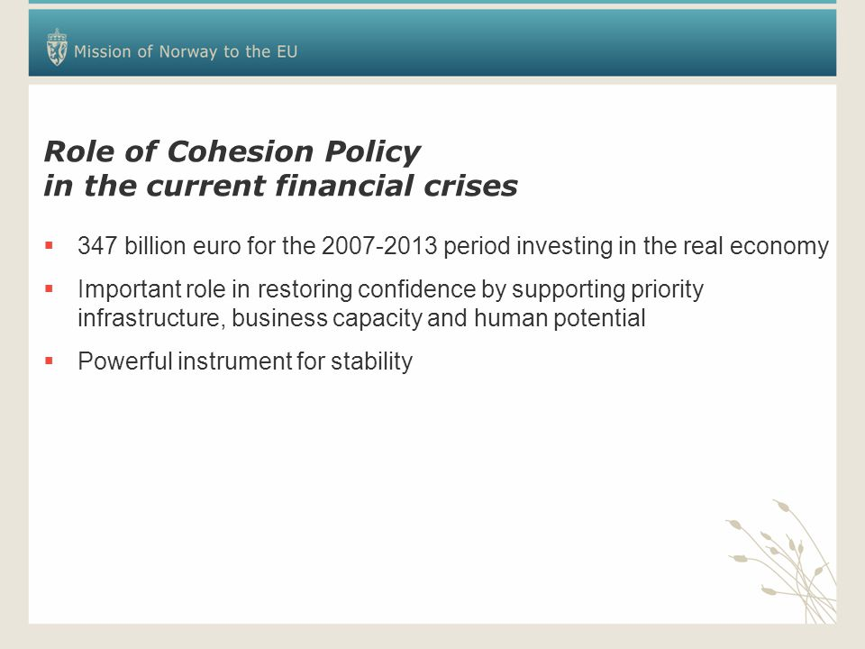 Role of Cohesion Policy in the current financial crises  347 billion euro for the 2007-2013 period investing in the real economy  Important role in restoring confidence by supporting priority infrastructure, business capacity and human potential  Powerful instrument for stability