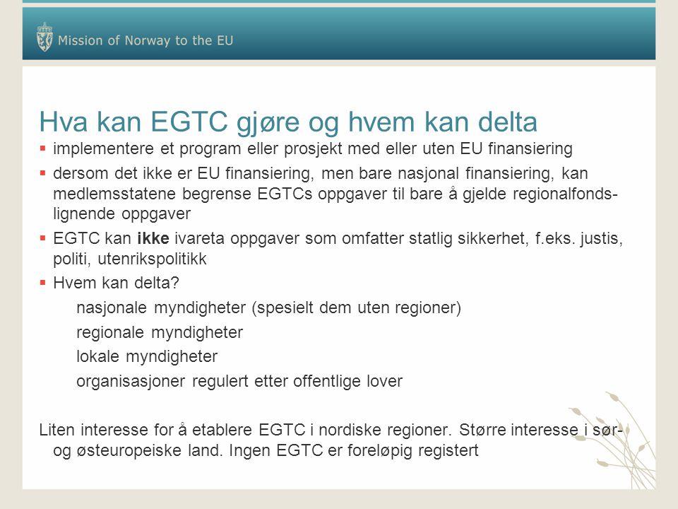 Hva kan EGTC gjøre og hvem kan delta  implementere et program eller prosjekt med eller uten EU finansiering  dersom det ikke er EU finansiering, men bare nasjonal finansiering, kan medlemsstatene begrense EGTCs oppgaver til bare å gjelde regionalfonds- lignende oppgaver  EGTC kan ikke ivareta oppgaver som omfatter statlig sikkerhet, f.eks.