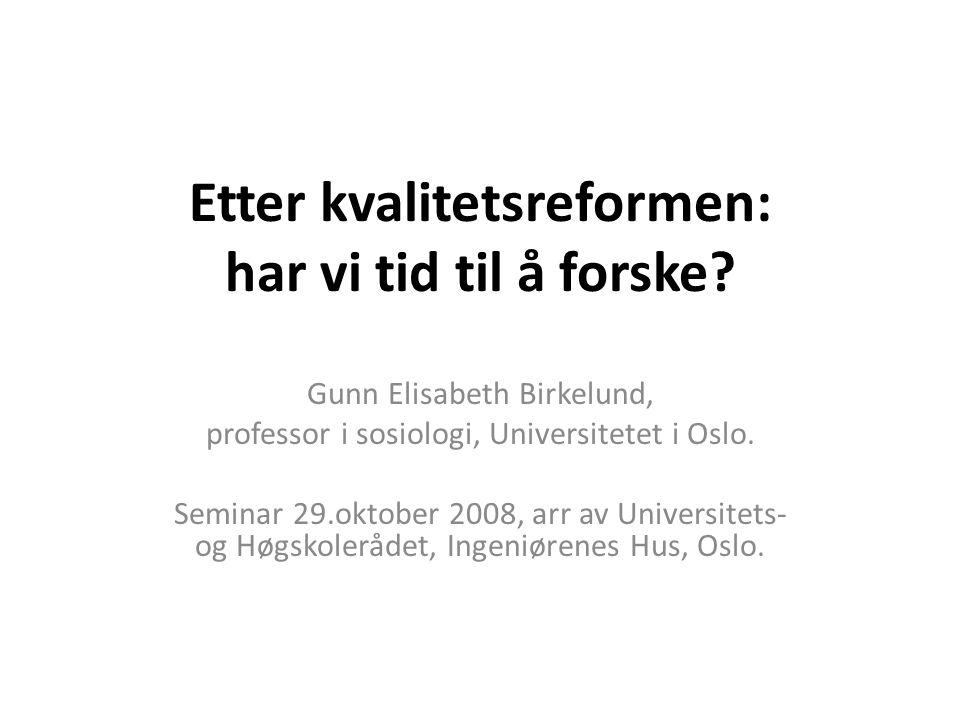 Etter kvalitetsreformen: har vi tid til å forske? Gunn Elisabeth Birkelund, professor i sosiologi, Universitetet i Oslo. Seminar 29.oktober 2008, arr