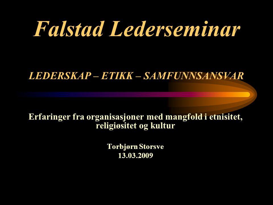 Falstad Lederseminar LEDERSKAP – ETIKK – SAMFUNNSANSVAR Erfaringer fra organisasjoner med mangfold i etnisitet, religiøsitet og kultur Torbjørn Storsve 13.03.2009
