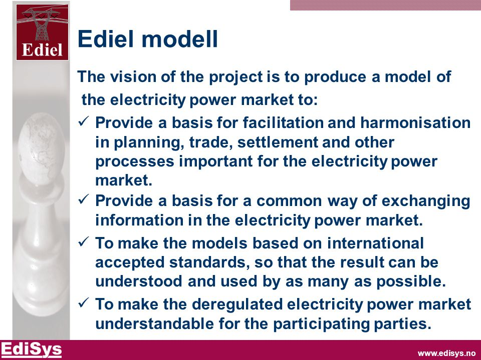 Ediel Ediel modell The vision of the project is to produce a model of the electricity power market to:  Provide a basis for facilitation and harmonisation in planning, trade, settlement and other processes important for the electricity power market.