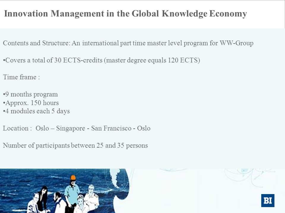 Kristian Bogen Innovation Management in the Global Knowledge Economy Contents and Structure: An international part time master level program for WW-Group •Covers a total of 30 ECTS-credits (master degree equals 120 ECTS) Time frame : •9 months program •Approx.