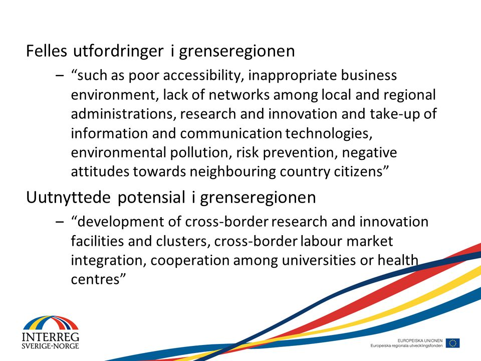 Felles utfordringer i grenseregionen – such as poor accessibility, inappropriate business environment, lack of networks among local and regional administrations, research and innovation and take-up of information and communication technologies, environmental pollution, risk prevention, negative attitudes towards neighbouring country citizens Uutnyttede potensial i grenseregionen – development of cross-border research and innovation facilities and clusters, cross-border labour market integration, cooperation among universities or health centres