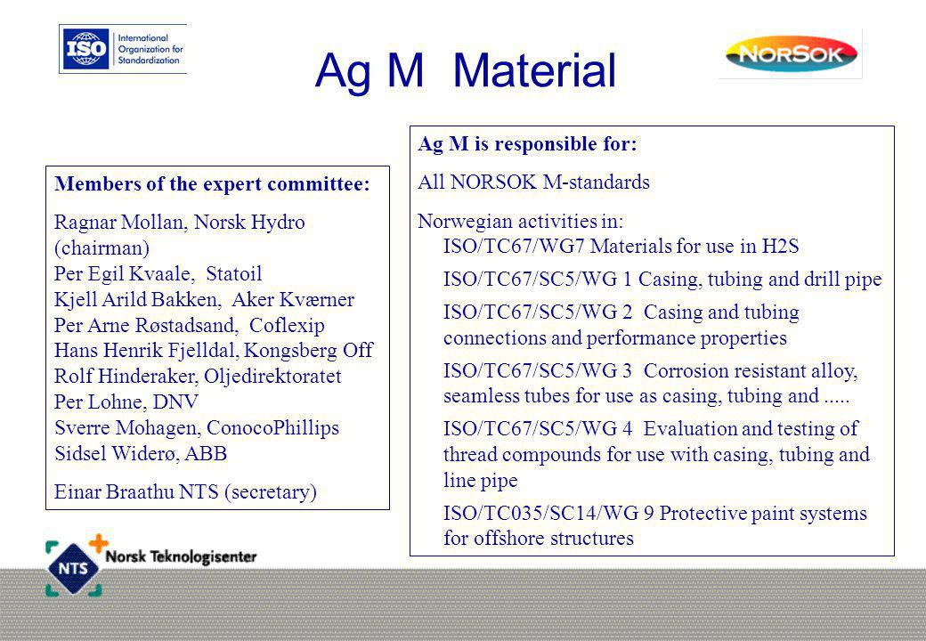 Ag M is responsible for: All NORSOK M-standards Norwegian activities in: ISO/TC67/WG7 Materials for use in H2S ISO/TC67/SC5/WG 1 Casing, tubing and dr