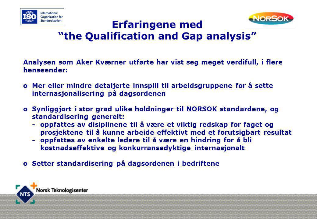 Erfaringene med the Qualification and Gap analysis Analysen som Aker Kværner utførte har vist seg meget verdifull, i flere henseender: oMer eller mindre detaljerte innspill til arbeidsgruppene for å sette internasjonalisering på dagsordenen oSynliggjort i stor grad ulike holdninger til NORSOK standardene, og standardisering generelt: - oppfattes av disiplinene til å være et viktig redskap for faget og prosjektene til å kunne arbeide effektivt med et forutsigbart resultat - oppfattes av enkelte ledere til å være en hindring for å bli kostnadseffektive og konkurransedyktige internasjonalt oSetter standardisering på dagsordenen i bedriftene