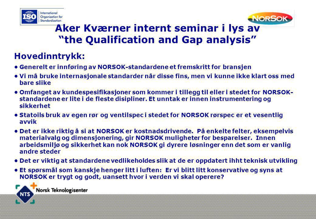 """Aker Kværner internt seminar i lys av """"the Qualification and Gap analysis"""" Hovedinntrykk: •Generelt er innføring av NORSOK-standardene et fremskritt f"""