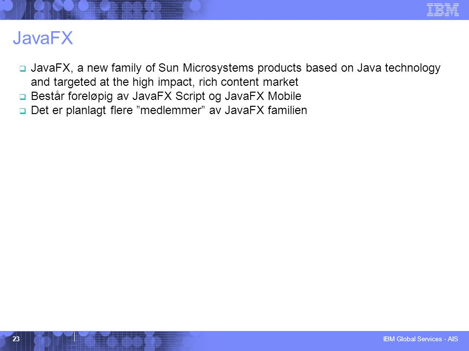 IBM Global Services - AIS 23 JavaFX  JavaFX, a new family of Sun Microsystems products based on Java technology and targeted at the high impact, rich